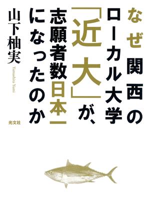 書籍「なぜ関西のローカル大学「近大」が、志願者数日本一になったのか」